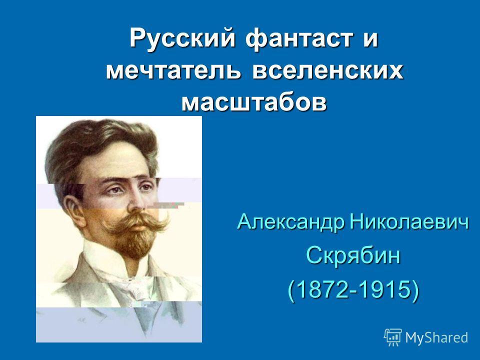 Русский фантаст и мечтатель вселенских масштабов Александр Николаевич Скрябин(1872-1915)