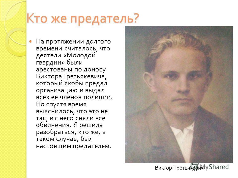 Кто же предатель ? На протяжении долгого времени считалось, что деятели « Молодой гвардии » были арестованы по доносу Виктора Третьякевича, который якобы предал организацию и выдал всех ее членов полиции. Но спустя время выяснилось, что это не так, и