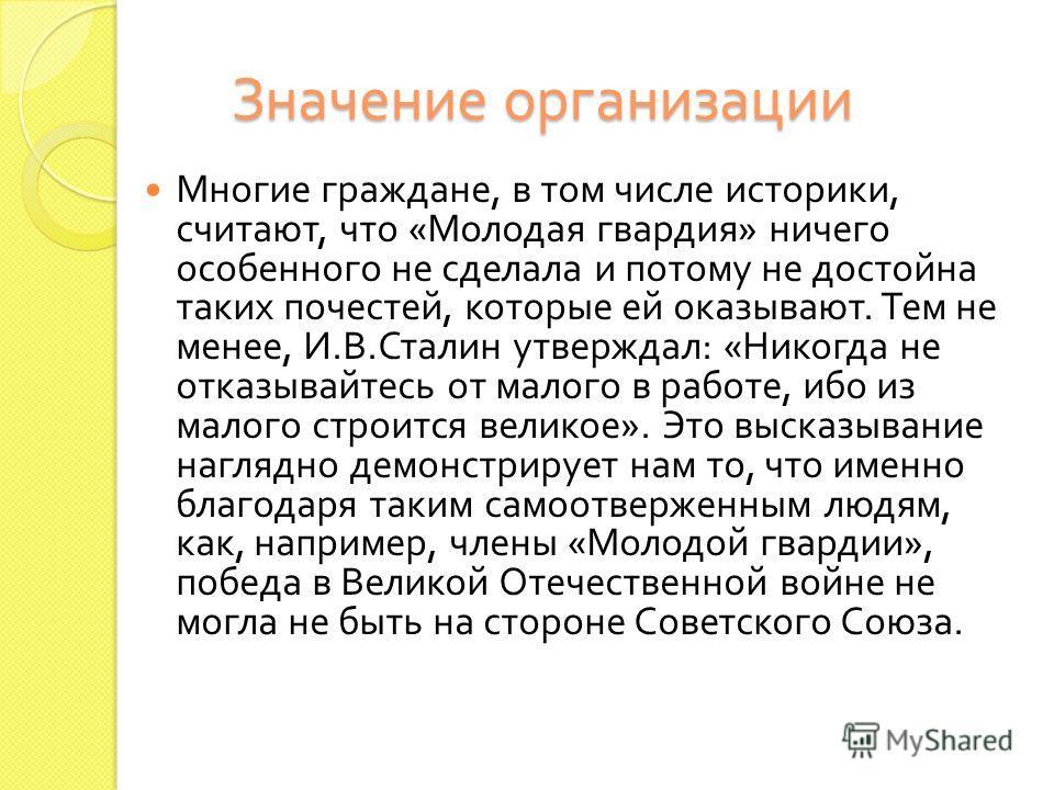 Значение организации Многие граждане, в том числе историки, считают, что « Молодая гвардия » ничего особенного не сделала и потому не достойна таких почестей, которые ей оказывают. Тем не менее, И. В. Сталин утверждал : « Никогда не отказывайтесь от