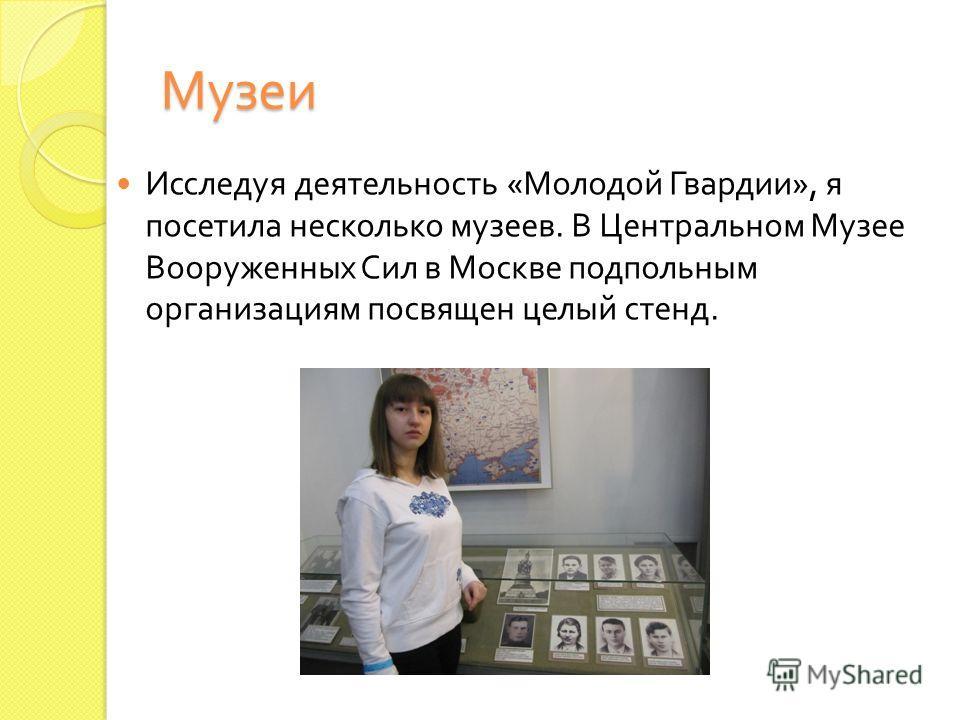Музеи Исследуя деятельность « Молодой Гвардии », я посетила несколько музеев. В Центральном Музее Вооруженных Сил в Москве подпольным организациям посвящен целый стенд.