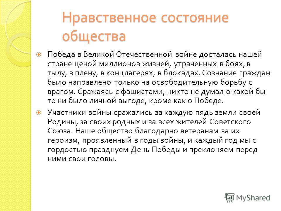 Нравственное состояние общества Победа в Великой Отечественной войне досталась нашей стране ценой миллионов жизней, утраченных в боях, в тылу, в плену, в концлагерях, в блокадах. Сознание граждан было направлено только на освободительную борьбу с вра