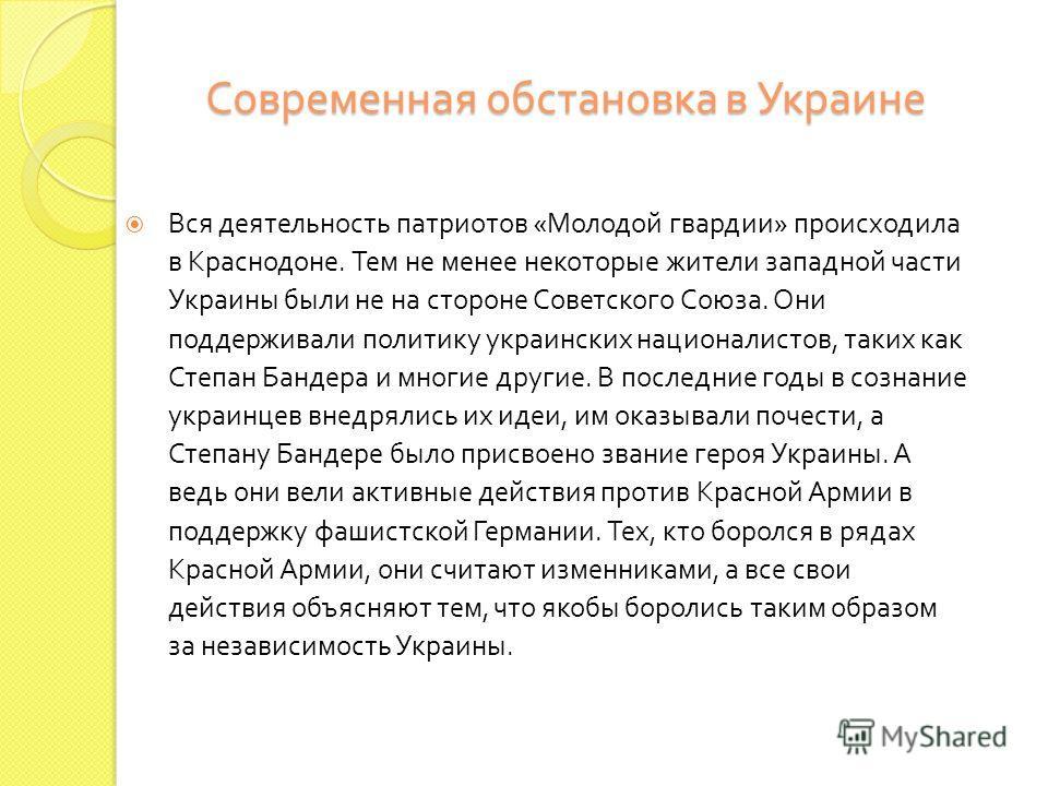 Современная обстановка в Украине Вся деятельность патриотов « Молодой гвардии » происходила в Краснодоне. Тем не менее некоторые жители западной части Украины были не на стороне Советского Союза. Они поддерживали политику украинских националистов, та