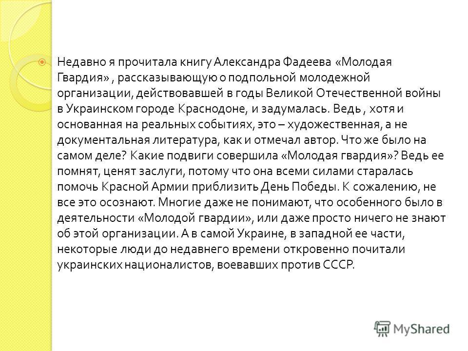 Недавно я прочитала книгу Александра Фадеева « Молодая Гвардия », рассказывающую о подпольной молодежной организации, действовавшей в годы Великой Отечественной войны в Украинском городе Краснодоне, и задумалась. Ведь, хотя и основанная на реальных с