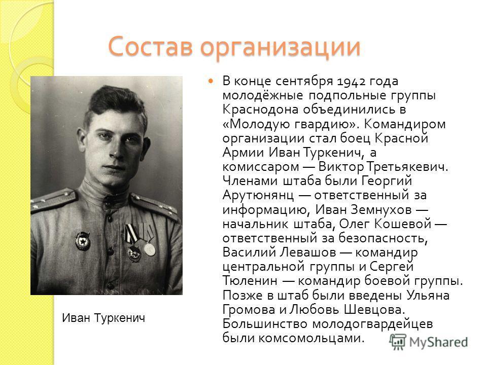 Состав организации В конце сентября 1942 года молодёжные подпольные группы Краснодона объединились в « Молодую гвардию ». Командиром организации стал боец Красной Армии Иван Туркенич, а комиссаром Виктор Третьякевич. Членами штаба были Георгий Арутюн