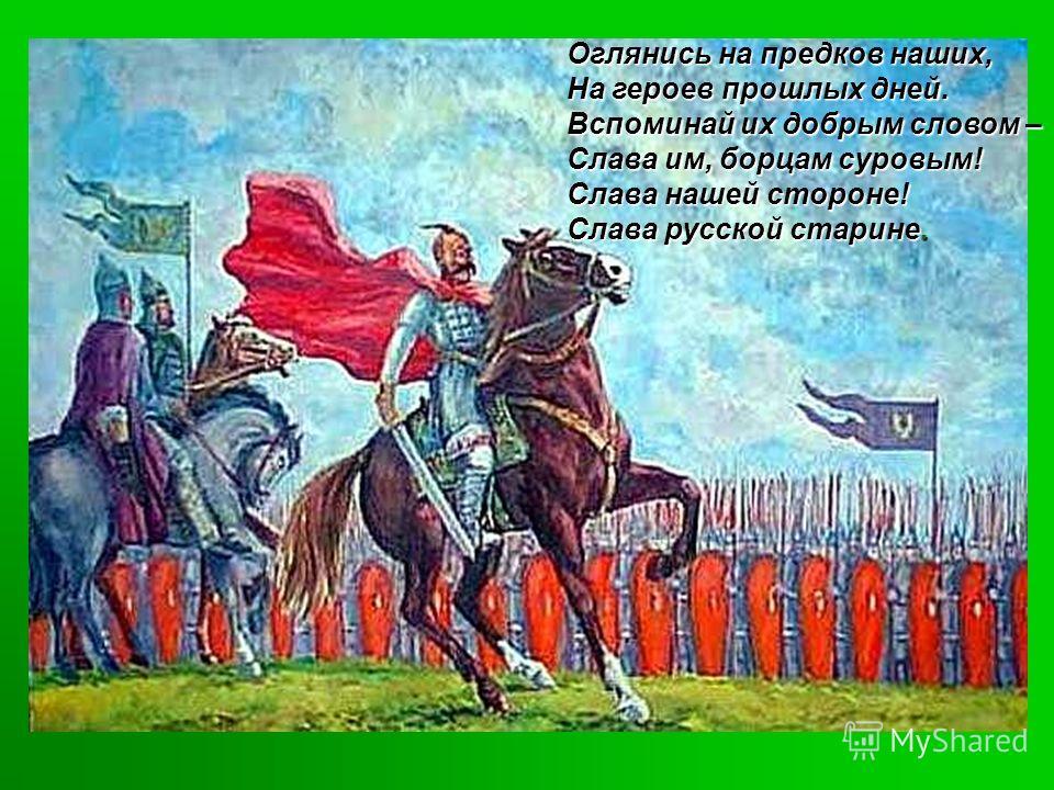 Оглянись на предков наших, На героев прошлых дней. Вспоминай их добрым словом – Слава им, борцам суровым! Слава нашей стороне! Слава русской старине.