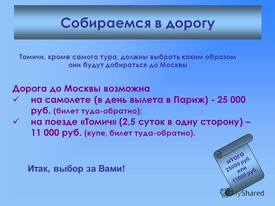 Собираемся в дорогу итого 25000 руб. или 11000 руб. Томичи, кроме самого тура, должны выбрать каким образом они будут добираться до Москвы Дорога до Москвы возможна на самолете (в день вылета в Париж) - 25 000 руб. (билет туда-обратно); на поезде «То