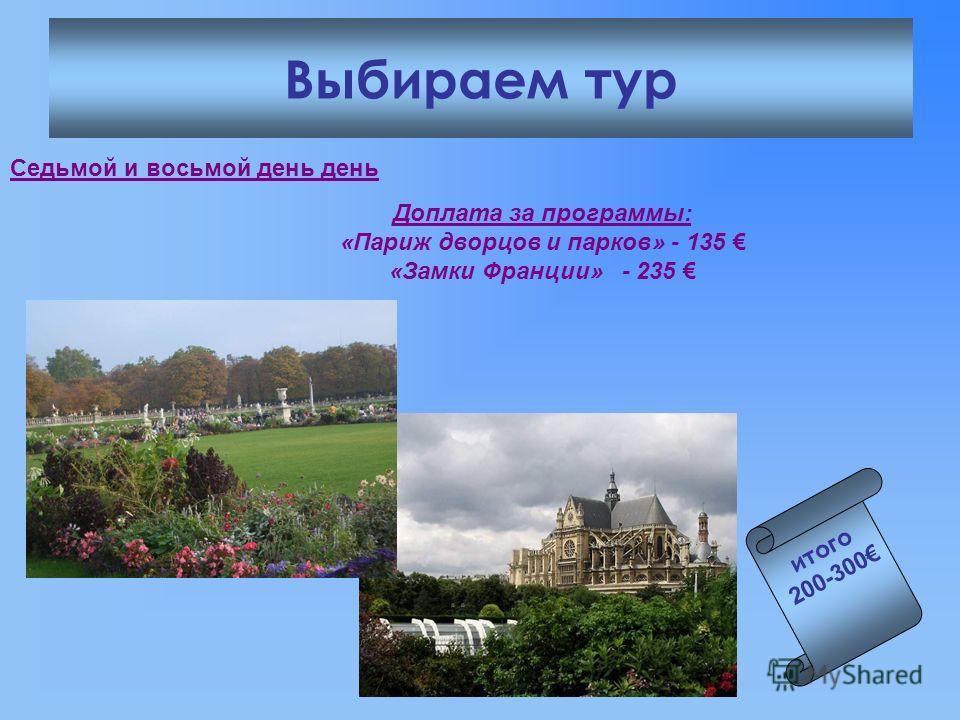 Выбираем тур Седьмой и восьмой день день Доплата за программы: «Париж дворцов и парков» - 135 «Замки Франции» - 235 итого 200-300