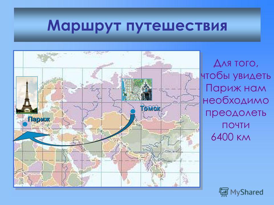 Маршрут путешествия Томск Для того, чтобы увидеть Париж нам необходимо преодолеть почти 6400 км Париж