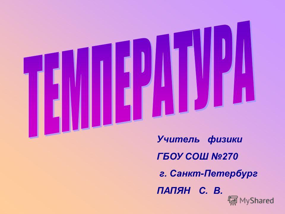 Учитель физики ГБОУ СОШ 270 г. Санкт-Петербург ПАПЯН С. В.
