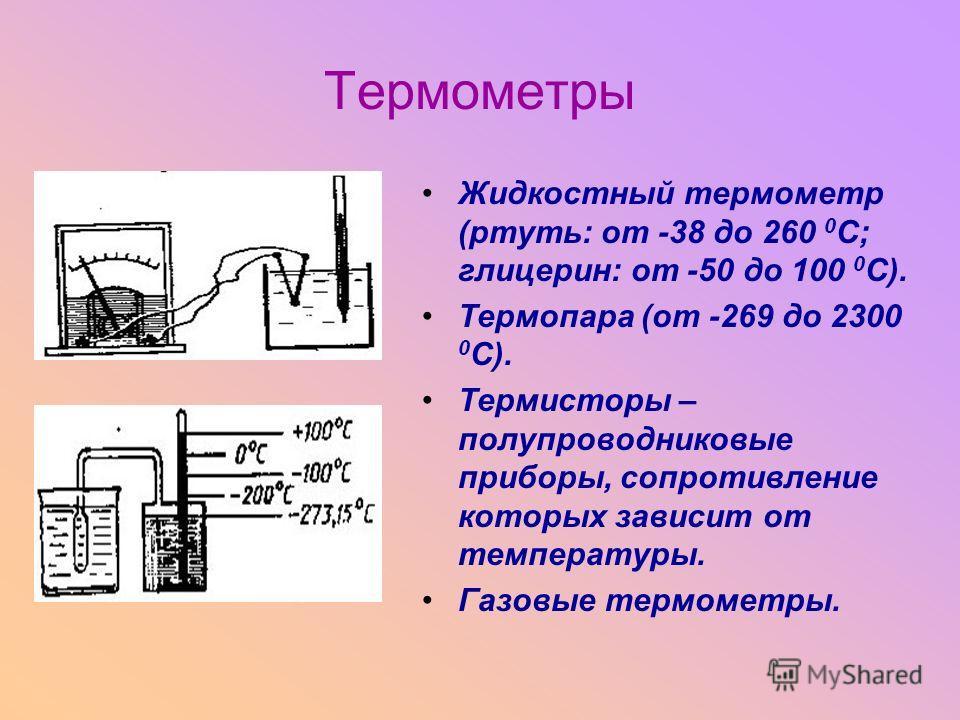 Термометры Жидкостный термометр (ртуть: от -38 до 260 0 С; глицерин: от -50 до 100 0 С). Термопара (от -269 до 2300 0 С). Термисторы – полупроводниковые приборы, сопротивление которых зависит от температуры. Газовые термометры.