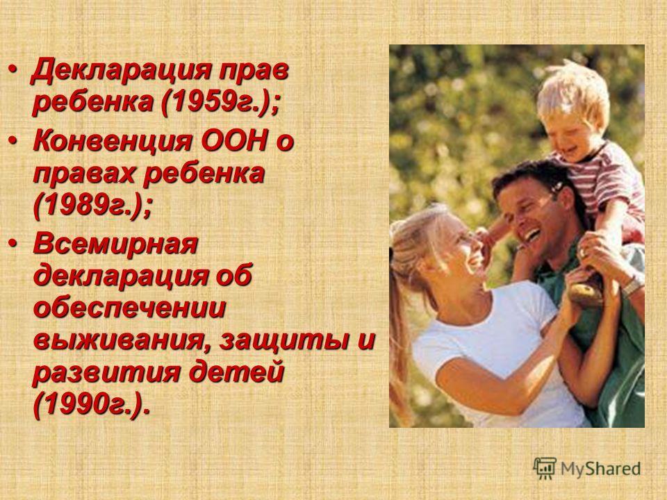 Декларация прав ребенка (1959г.);Декларация прав ребенка (1959г.); Конвенция ООН о правах ребенка (1989г.);Конвенция ООН о правах ребенка (1989г.); Всемирная декларация об обеспечении выживания, защиты и развития детей (1990г.).Всемирная декларация о