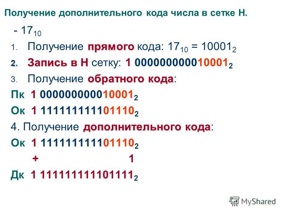 Получение дополнительного кода числа в сетке Н. - 17 10 прямого 1. Получение прямого кода: 17 10 = 10001 2 2. Запись в Н 2. Запись в Н сетку: 1 000000000010001 2 обратного кода 3. Получение обратного кода: Пк 1 000000000010001 2 Ок 1 111111111101110