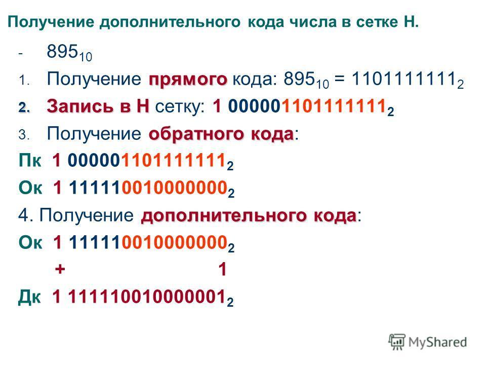 Получение дополнительного кода числа в сетке Н. - 895 10 прямого 1. Получение прямого кода: 895 10 = 1101111111 2 2. Запись в Н 2. Запись в Н сетку: 1 000001101111111 2 обратного кода 3. Получение обратного кода: Пк 1 000001101111111 2 Ок 1 111110010