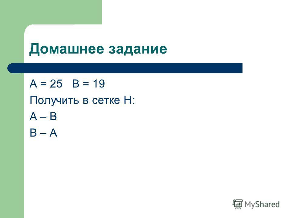Домашнее задание А = 25 В = 19 Получить в сетке Н: А – В В – А