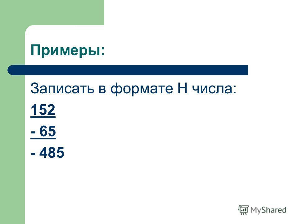 Примеры: Записать в формате Н числа: 152 - 65 - 485