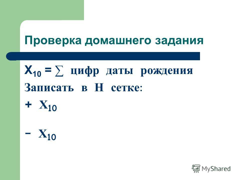 Проверка домашнего задания Х 10 = цифр даты рождения Записать в Н сетке : + Х 10 - Х 10