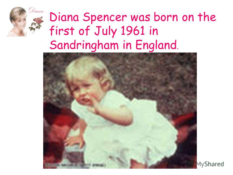 Diana Spencer was born on the first of July 1961 in Sandringham in England.