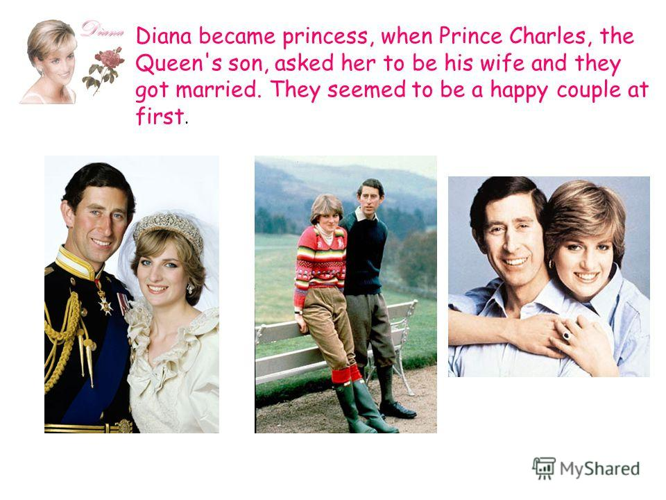 Diana became princess, when Prince Charles, the Queen's son, asked her to be his wife and they got married. They seemed to be a happy couple at first.