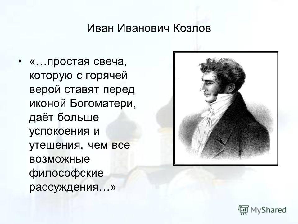Иван Иванович Козлов «…простая свеча, которую с горячей верой ставят перед иконой Богоматери, даёт больше успокоения и утешения, чем все возможные философские рассуждения…»