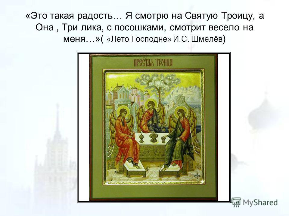 «Это такая радость… Я смотрю на Святую Троицу, а Она, Три лика, с посошками, смотрит весело на меня…»( «Лето Господне» И.С. Шмелёв )
