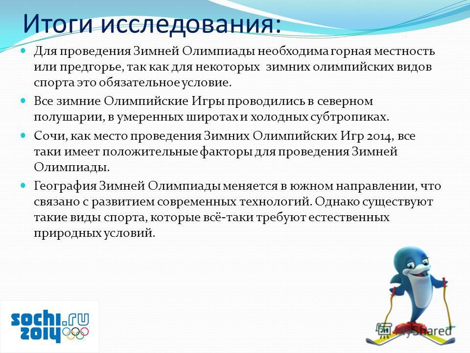 Итоги исследования: Для проведения Зимней Олимпиады необходима горная местность или предгорье, так как для некоторых зимних олимпийских видов спорта это обязательное условие. Все зимние Олимпийские Игры проводились в северном полушарии, в умеренных ш