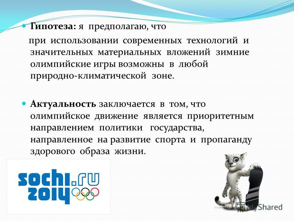Гипотеза: я предполагаю, что при использовании современных технологий и значительных материальных вложений зимние олимпийские игры возможны в любой природно-климатической зоне. Актуальность заключается в том, что олимпийское движение является приорит