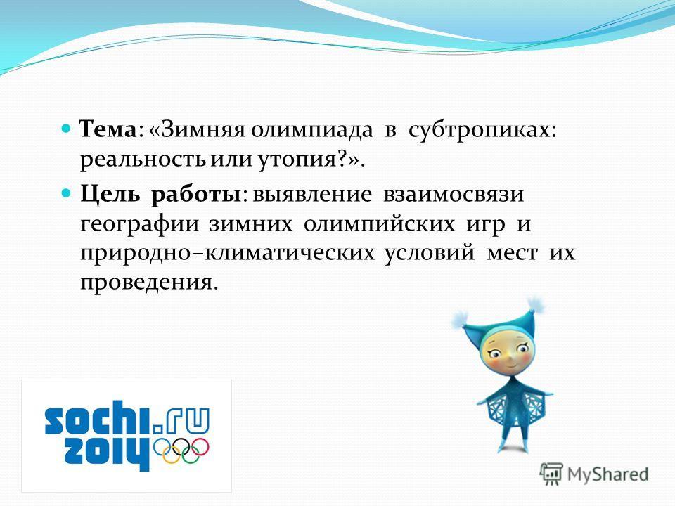Тема: «Зимняя олимпиада в субтропиках: реальность или утопия?». Цель работы: выявление взаимосвязи географии зимних олимпийских игр и природно–климатических условий мест их проведения.