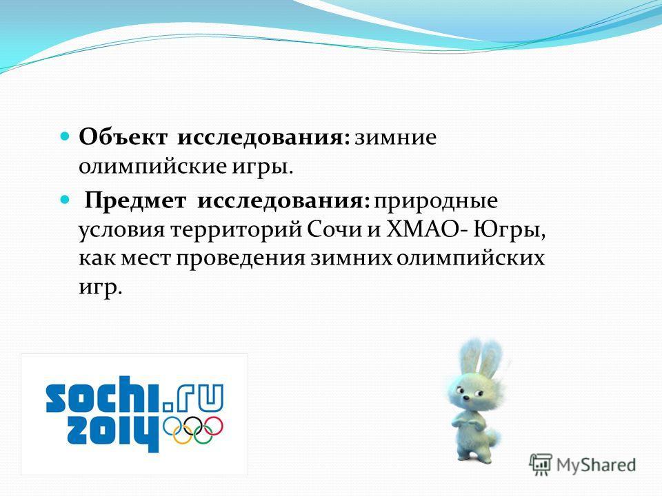 Объект исследования: зимние олимпийские игры. Предмет исследования: природные условия территорий Сочи и ХМАО- Югры, как мест проведения зимних олимпийских игр.