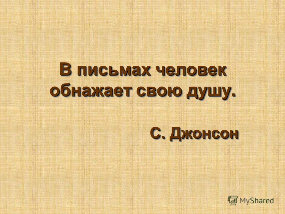 В письмах человек обнажает свою душу. С. Джонсон С. Джонсон