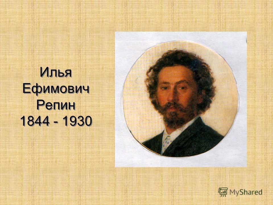 Илья Ефимович Репин 1844 - 1930
