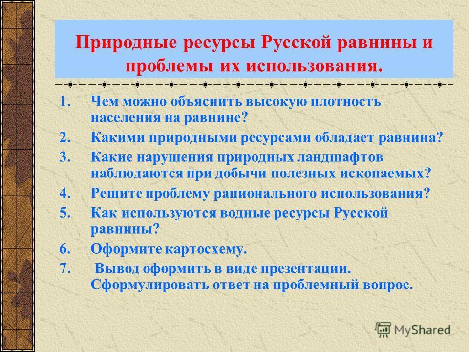 Природные ресурсы Русской равнины и проблемы их использования. 1.Чем можно объяснить высокую плотность населения на равнине? 2.Какими природными ресурсами обладает равнина? 3.Какие нарушения природных ландшафтов наблюдаются при добычи полезных ископа