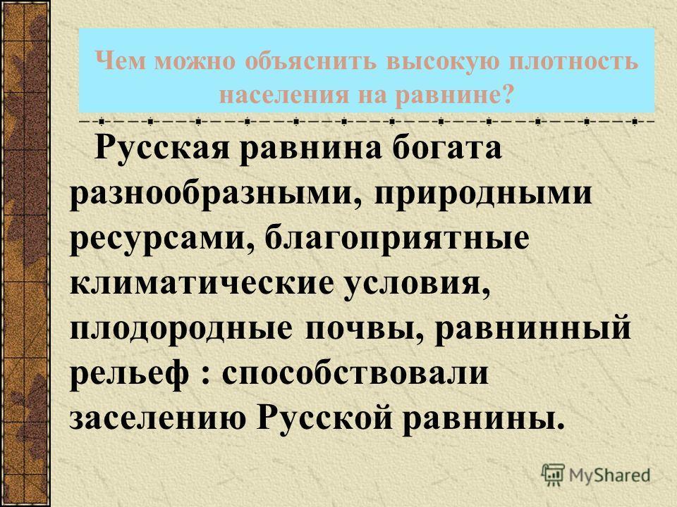 Чем можно объяснить высокую плотность населения на равнине? Русская равнина богата разнообразными, природными ресурсами, благоприятные климатические условия, плодородные почвы, равнинный рельеф : способствовали заселению Русской равнины.