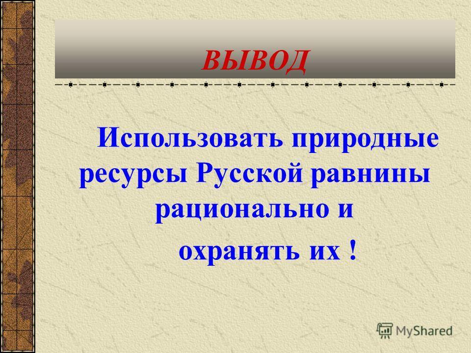 ВЫВОД Использовать природные ресурсы Русской равнины рационально и охранять их !