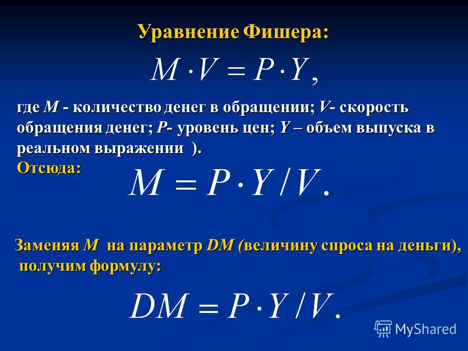 Уравнение Фишера: где М - количество денег в обращении; V- скорость обращения денег; Р- уровень цен; Y – объем выпуска в реальном выражении ). Отсюда: Заменяя М на параметр DM (величину спроса на деньги), получим формулу: получим формулу: