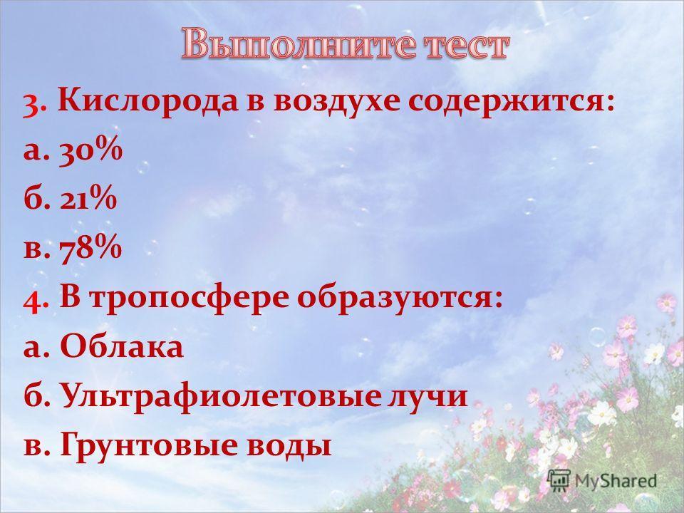 3. Кислорода в воздухе содержится: а. 30% б. 21% в. 78% 4. В тропосфере образуются: а. Облака б. Ультрафиолетовые лучи в. Грунтовые воды