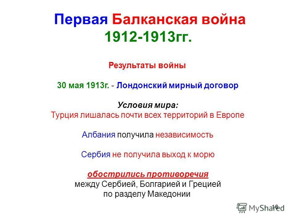 16 Первая Балканская война 1912-1913гг. Результаты войны 30 мая 1913г. - Лондонский мирный договор Условия мира: Турция лишалась почти всех территорий в Европе Албания получила независимость Сербия не получила выход к морю обострились противоречия ме