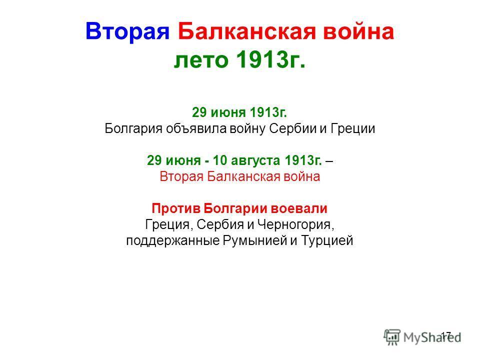 17 Вторая Балканская война лето 1913г. 29 июня 1913г. Болгария объявила войну Сербии и Греции 29 июня - 10 августа 1913г. – Вторая Балканская война Против Болгарии воевали Греция, Сербия и Черногория, поддержанные Румынией и Турцией