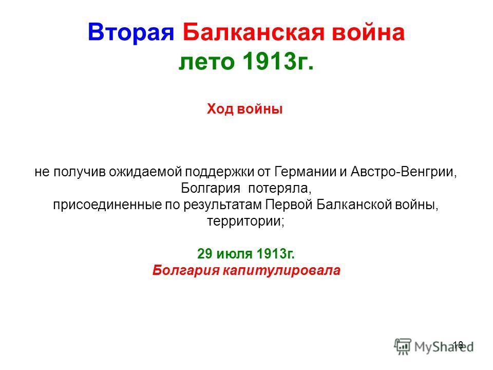 18 Вторая Балканская война лето 1913г. Ход войны не получив ожидаемой поддержки от Германии и Австро-Венгрии, Болгария потеряла, присоединенные по результатам Первой Балканской войны, территории; 29 июля 1913г. Болгария капитулировала