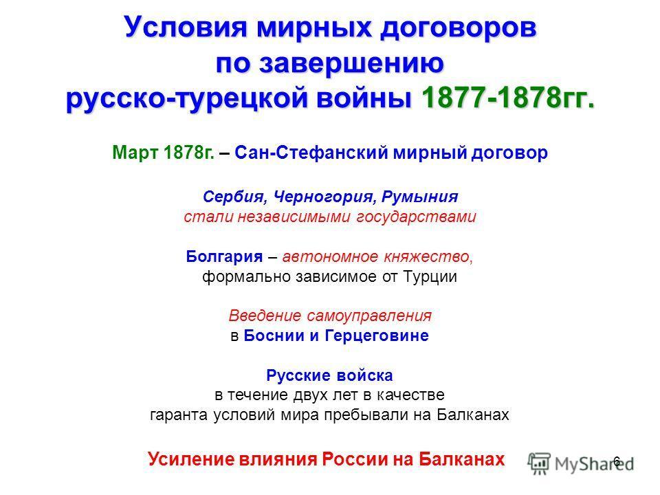 6 Условия мирных договоров по завершению русско-турецкой войны 1877-1878гг. Март 1878г. – Сан-Стефанский мирный договор Сербия, Черногория, Румыния стали независимыми государствами Болгария – автономное княжество, формально зависимое от Турции Введен