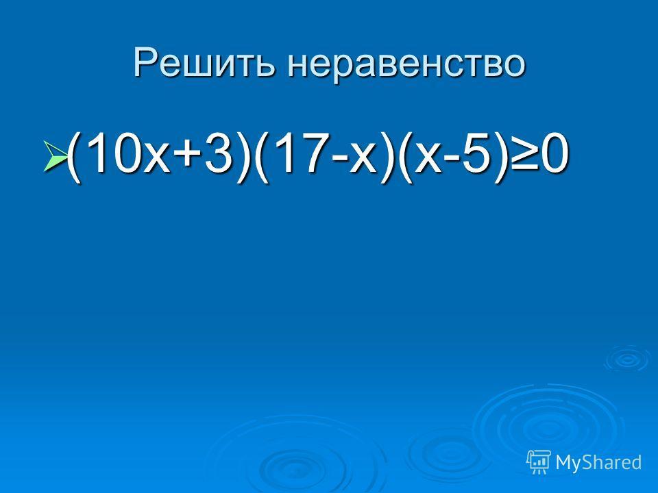 Решить неравенство (10х+3)(17-х)(х-5)0 (10х+3)(17-х)(х-5)0