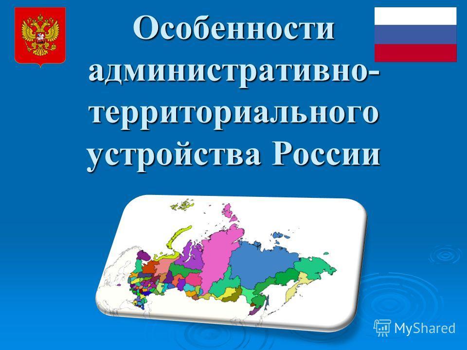 Особенности административно- территориального устройства России
