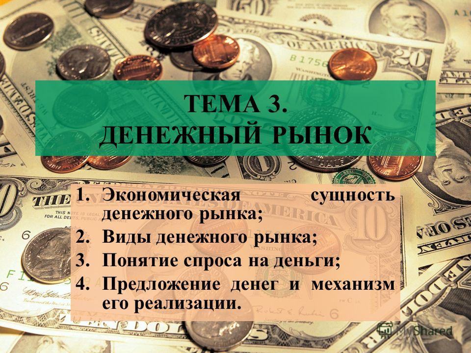 ТЕМА 3. ДЕНЕЖНЫЙ РЫНОК 1.Экономическая сущность денежного рынка; 2.Виды денежного рынка; 3.Понятие спроса на деньги; 4.Предложение денег и механизм его реализации.