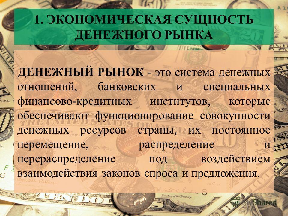 1. ЭКОНОМИЧЕСКАЯ СУЩНОСТЬ ДЕНЕЖНОГО РЫНКА ДЕНЕЖНЫЙ РЫНОК - это система денежных отношений, банковских и специальных финансово-кредитных институтов, которые обеспечивают функционирование совокупности денежных ресурсов страны, их постоянное перемещение