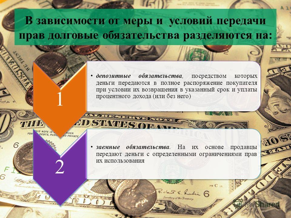 В зависимости от меры и условий передачи прав долговые обязательства разделяются на: 1 депозитные обязательства, посредством которых деньги передаются в полное распоряжение покупателя при условии их возвращения в указанный срок и уплаты процентного д
