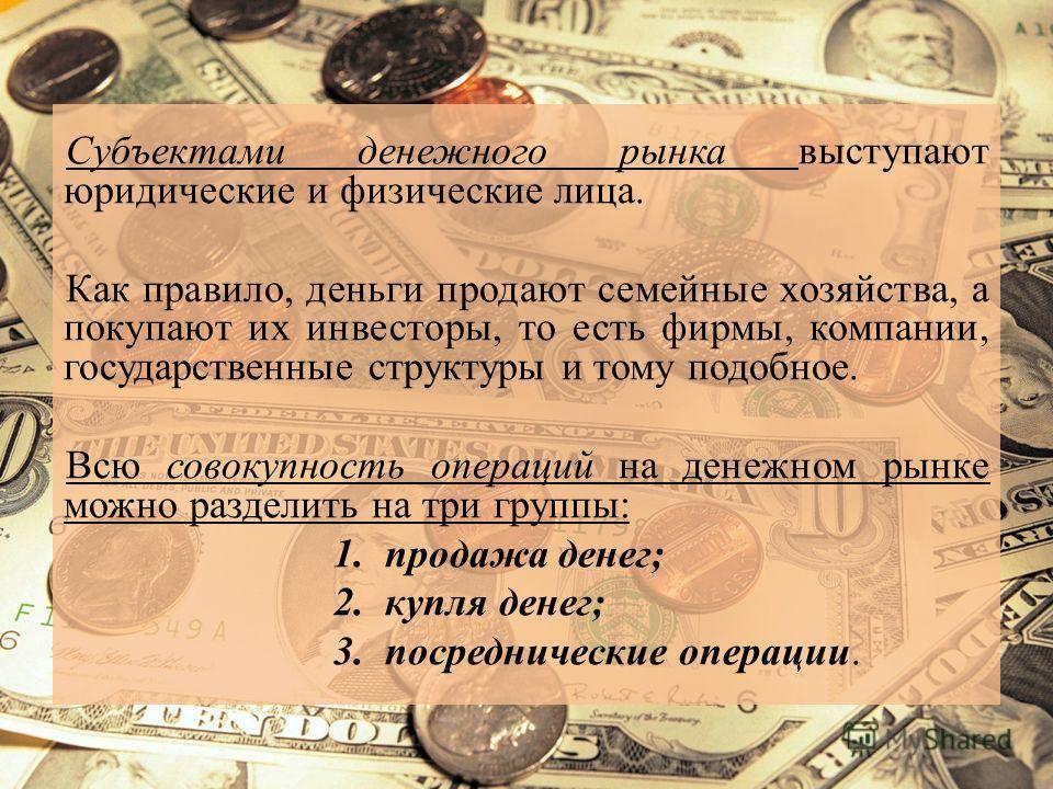 Субъектами денежного рынка выступают юридические и физические лица. Как правило, деньги продают семейные хозяйства, а покупают их инвесторы, то есть фирмы, компании, государственные структуры и тому подобное. Всю совокупность операций на денежном рын