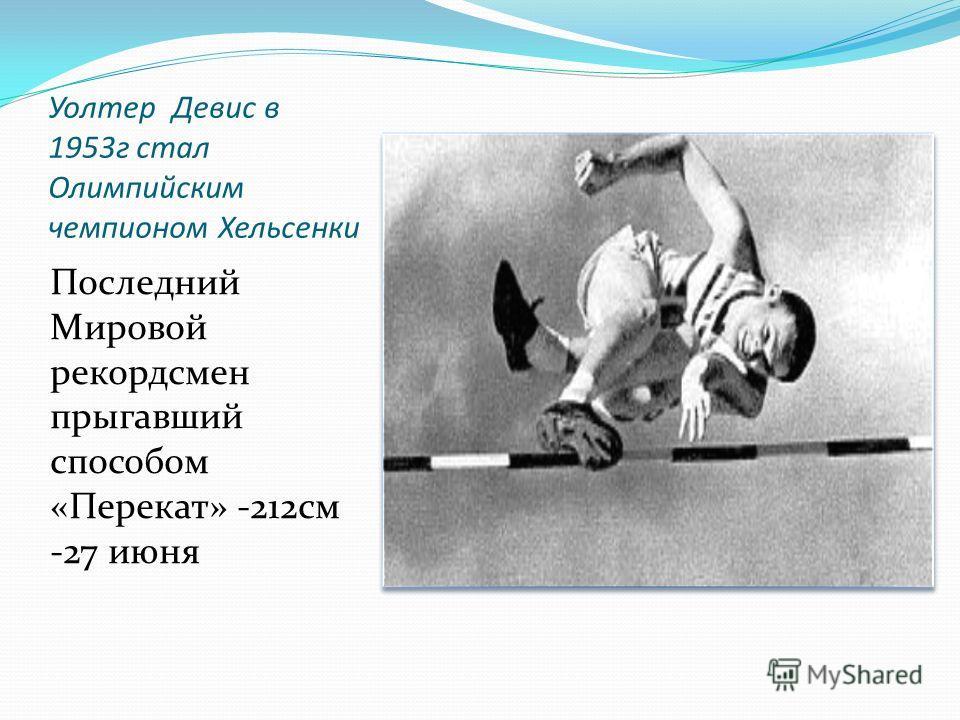 Уолтер Девис в 1953г стал Олимпийским чемпионом Хельсенки Последний Мировой рекордсмен прыгавший способом «Перекат» -212см -27 июня