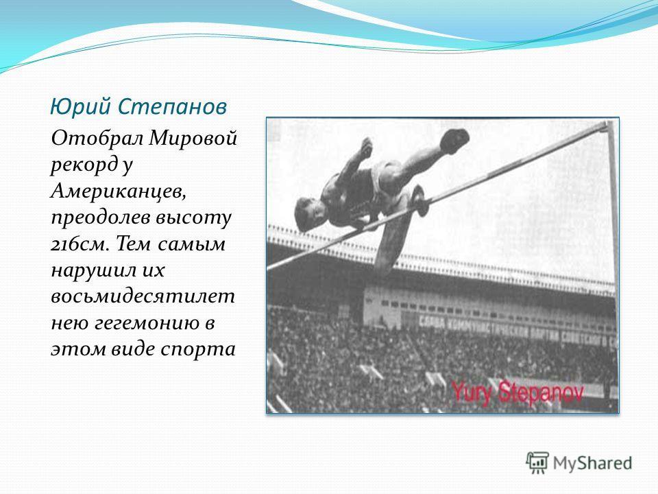 Юрий Степанов Отобрал Мировой рекорд у Американцев, преодолев высоту 216см. Тем самым нарушил их восьмидесятилет нею гегемонию в этом виде спорта