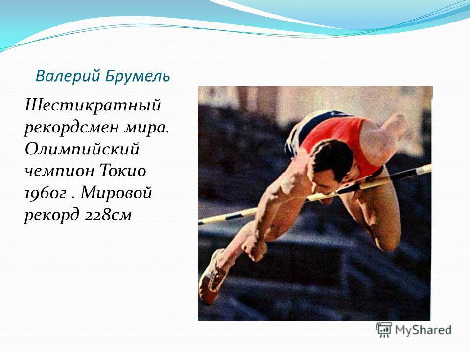 Валерий Брумель Шестикратный рекордсмен мира. Олимпийский чемпион Токио 1960г. Мировой рекорд 228см