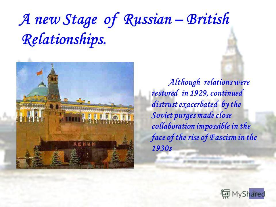 Although relations were restored in 1929, continued distrust exacerbated by the Soviet purges made close collaboration impossible in the face of the rise of Fascism in the 1930s A new Stage of Russian – British Relationships.