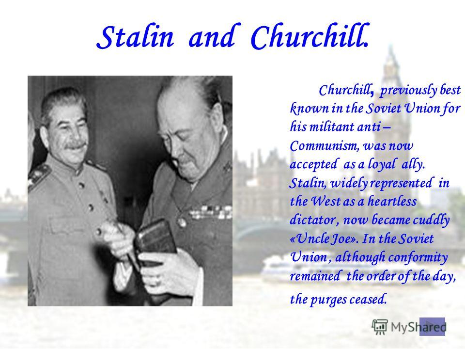 Churchill, p reviously best known in the Soviet Union for his militant anti – Communism, was now accepted as a loyal ally. Stalin, widely represented in the West as a heartless dictator, now became cuddly «Uncle Joe». In the Soviet Union, although co